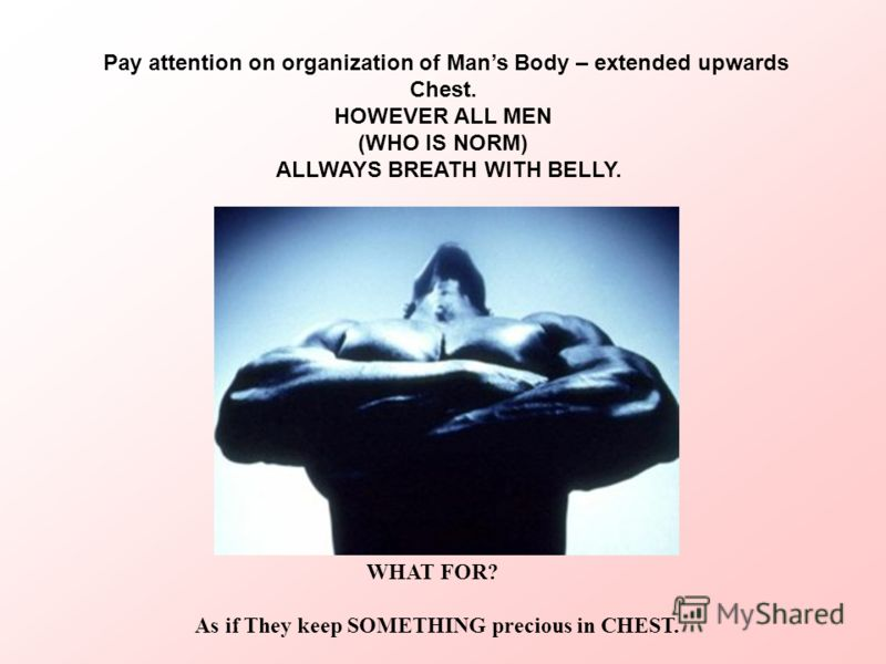 Pay attention on organization of Mans Body – extended upwards Chest. HOWEVER ALL MEN (WHO IS NORM) ALLWAYS BREATH WITH BELLY. WHAT FOR? As if They keep SOMETHING precious in CHEST.