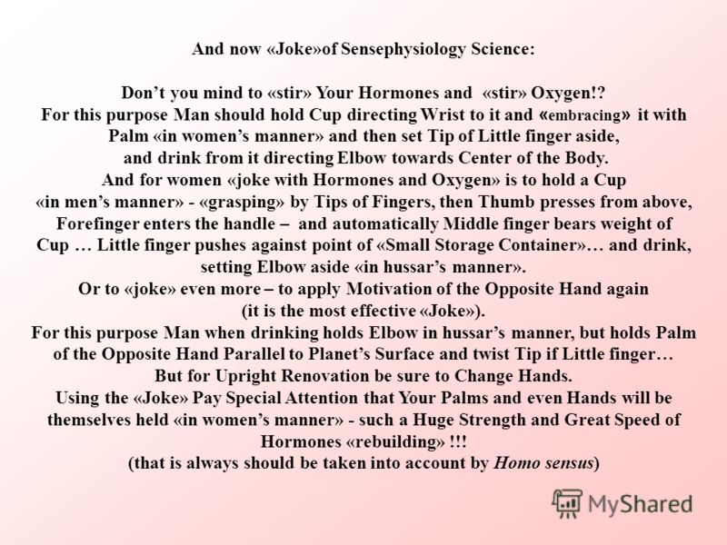 And now «Joke»of Sensephysiology Science: Dont you mind to «stir» Your Hormones and «stir» Oxygen!? For this purpose Man should hold Cup directing Wrist to it and « embracing » it with Palm «in womens manner» and then set Tip of Little finger aside,