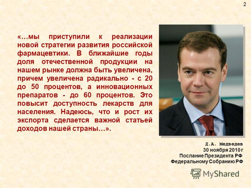 «…мы приступили к реализации новой стратегии развития российской фармацевтики. В ближайшие годы доля отечественной продукции на нашем рынке должна быть увеличена, причем увеличена радикально - с 20 до 50 процентов, а инновационных препаратов - до 60