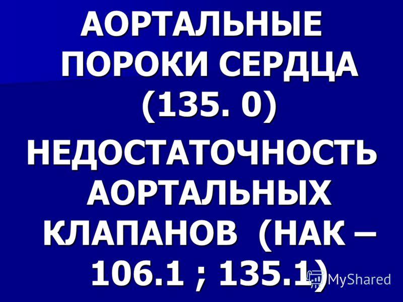 АОРТАЛЬНЫЕ ПОРОКИ СЕРДЦА (135. 0) НЕДОСТАТОЧНОСТЬ АОРТАЛЬНЫХ КЛАПАНОВ (НАК – 106.1 ; 135.1)