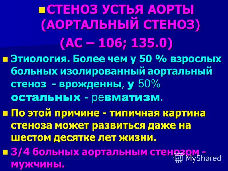 СТЕНОЗ УСТЬЯ АОРТЫ (АОРТАЛЬНЫЙ СТЕНОЗ) СТЕНОЗ УСТЬЯ АОРТЫ (АОРТАЛЬНЫЙ СТЕНОЗ) (АС – 106; 135.0) Этиология. Более чем у 50 % взрослых больных изолированный аортальный стеноз - врожденны, у 50% остальных - ре вматизм. Этиология. Более чем у 50 % взросл