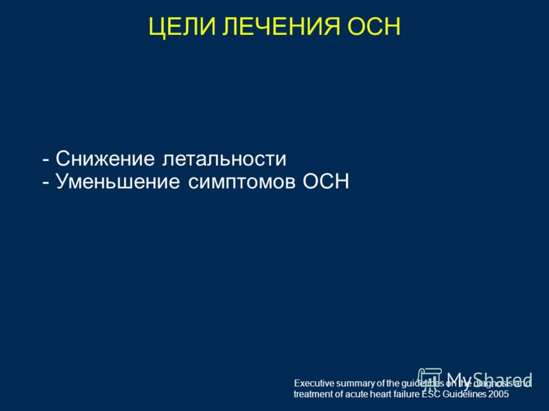 ЦЕЛИ ЛЕЧЕНИЯ ОСН - Снижение летальности - Уменьшение симптомов ОСН Executive summary of the guidelines on the diagnosis and treatment of acute heart failure ESC Guidelines 2005