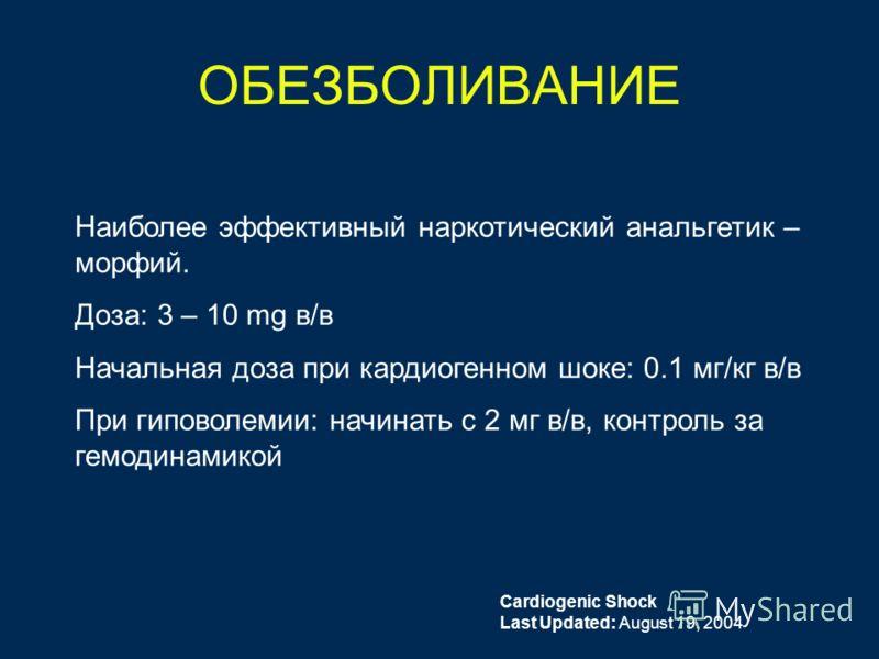 ОБЕЗБОЛИВАНИЕ Наиболее эффективный наркотический анальгетик – морфий. Доза: 3 – 10 mg в/в Начальная доза при кардиогенном шоке: 0.1 мг/кг в/в При гиповолемии: начинать с 2 мг в/в, контроль за гемодинамикой Cardiogenic Shock Last Updated: August 19, 2
