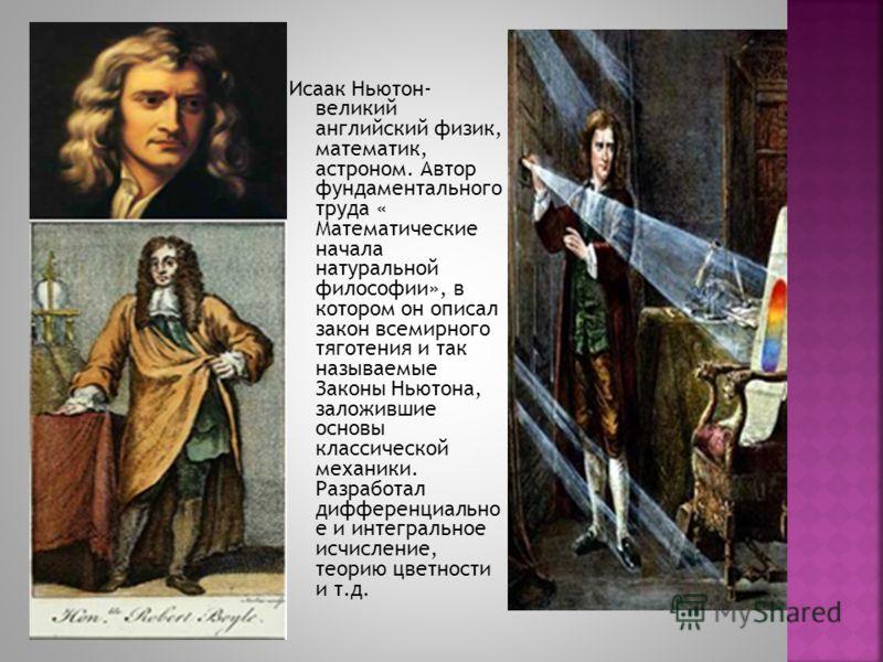 Исаак Ньютон- великий английский физик, математик, астроном. Автор фундаментального труда « Математические начала натуральной философии», в котором он описал закон всемирного тяготения и так называемые Законы Ньютона, заложившие основы классической м