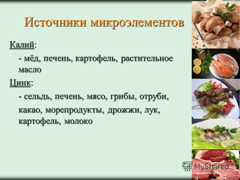 Источники микроэлементов Калий: - мёд, печень, картофель, растительное масло Цинк: - сельдь, печень, мясо, грибы, отруби, какао, морепродукты, дрожжи, лук, картофель, молоко