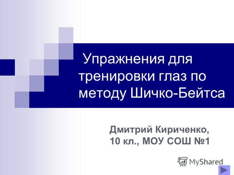 Упражнения для тренировки глаз по методу Шичко-Бейтса Дмитрий Кириченко, 10 кл., МОУ СОШ 1