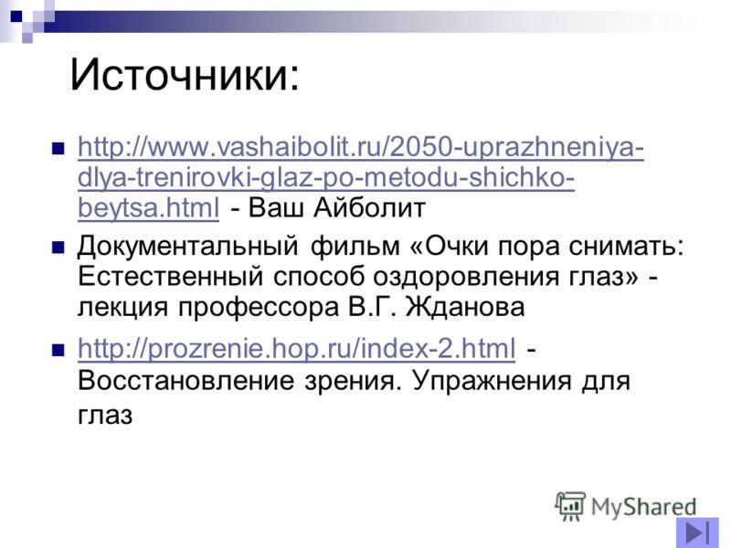 http://www.vashaibolit.ru/2050-uprazhneniya- dlya-trenirovki-glaz-po-metodu-shichko- beytsa.html - Ваш Айболит http://www.vashaibolit.ru/2050-uprazhneniya- dlya-trenirovki-glaz-po-metodu-shichko- beytsa.html Документальный фильм «Очки пора снимать: Е