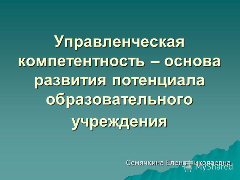 Управленческая компетентность – основа развития потенциала образовательного учреждения Семячкина Елена Николаевна