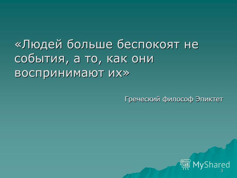 3 «Людей больше беспокоят не события, а то, как они воспринимают их» Греческий философ Эпиктет