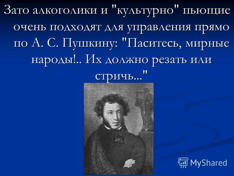 Зато алкоголики и культурно пьющие очень подходят для управления прямо по А. С. Пушкину: Паситесь, мирные народы!.. Их должно резать или стричь...