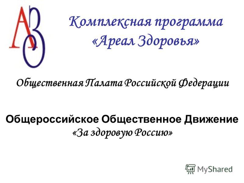 Комплексная программа «Ареал Здоровья» Общественная Палата Российской Федерации Общероссийское Общественное Движение «За здоровую Россию»