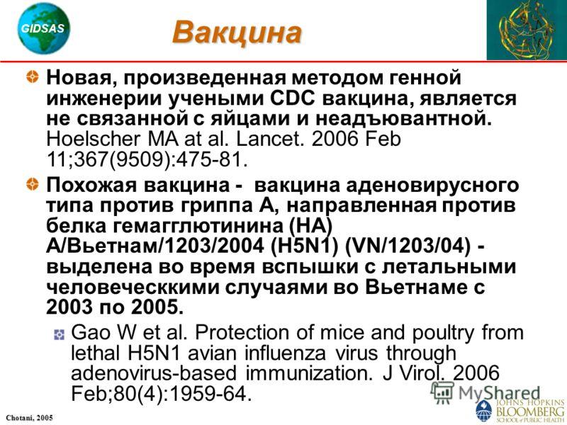 GIDSAS Chotani, 2005 Вакцина Новая, произведенная методом генной инженерии учеными CDC вакцина, является не связанной с яйцами и неадъювантной. Hoelscher MA at al. Lancet. 2006 Feb 11;367(9509):475-81. Похожая вакцина - вакцина аденовирусного типа пр