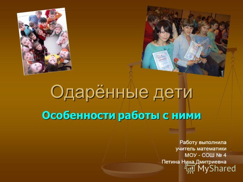 Одарённые дети Особенности работы с ними Работу выполнила учитель математики МОУ - СОШ 4 Петина Нина Дмитриевна