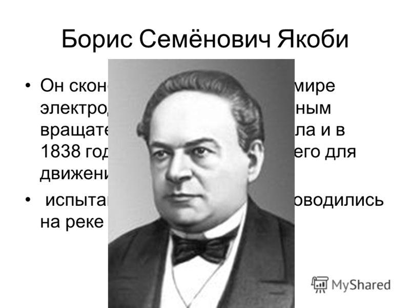 Борис Семёнович Якоби Он сконструировал первый в мире электродвигатель с непрерывным вращательным движением вала и в 1838 году впервые применил его для движения судна. испытания «электрохода» проводились на реке Неве.