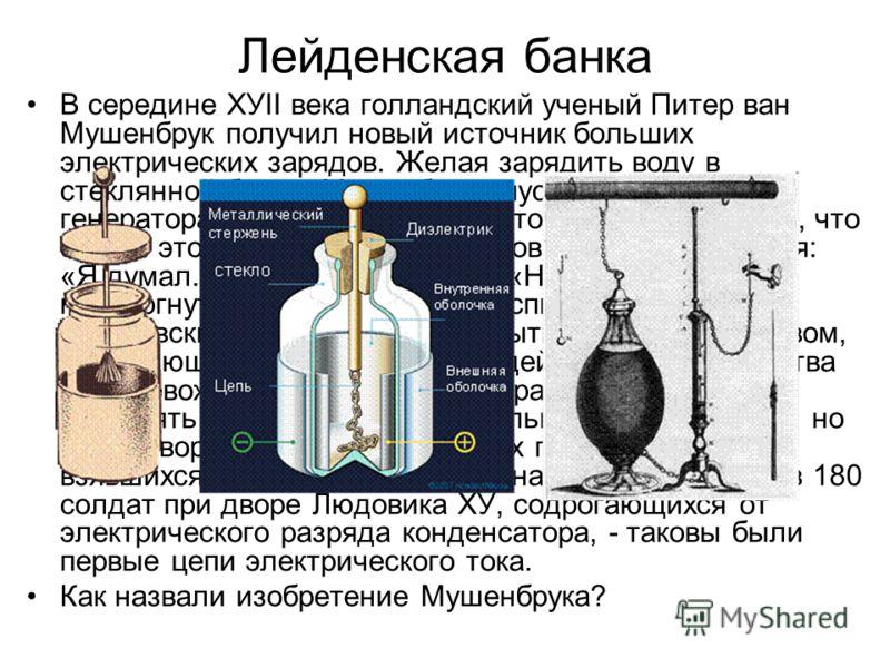 Лейденская банка В середине ХУII века голландский ученый Питер ван Мушенбрук получил новый источник больших электрических зарядов. Желая зарядить воду в стеклянной банке, Мушенбрук опустил цепочку от генератора в сосуд с водой, а потом вынул ее. О то