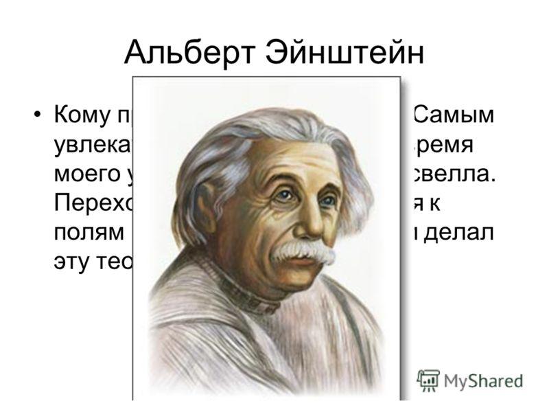 Альберт Эйнштейн Кому принадлежат эти слова: «Самым увлекательным предметом во время моего учения была теория Максвелла. Переход от сил дальнодействия к полям как основным величинам делал эту теорию революционной»?