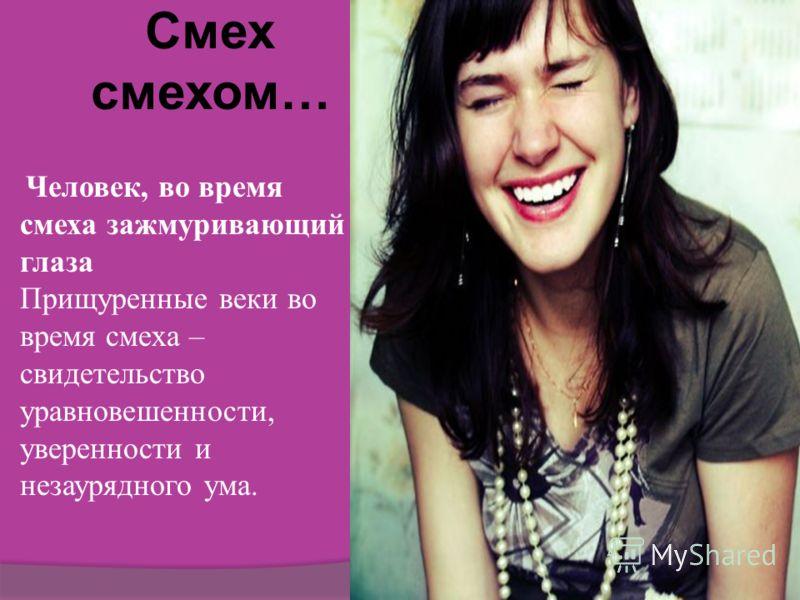 Смех смехом… Человек, во время смеха зажмуривающий глаза Прищуренные веки во время смеха – свидетельство уравновешенности, уверенности и незаурядного ума.