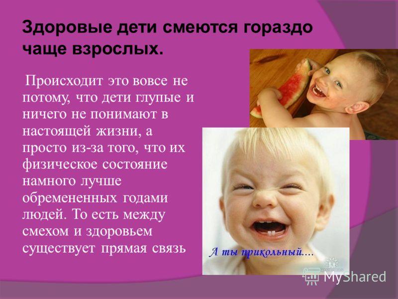 Здоровые дети смеются гораздо чаще взрослых. Происходит это вовсе не потому, что дети глупые и ничего не понимают в настоящей жизни, а просто из-за того, что их физическое состояние намного лучше обремененных годами людей. То есть между смехом и здор
