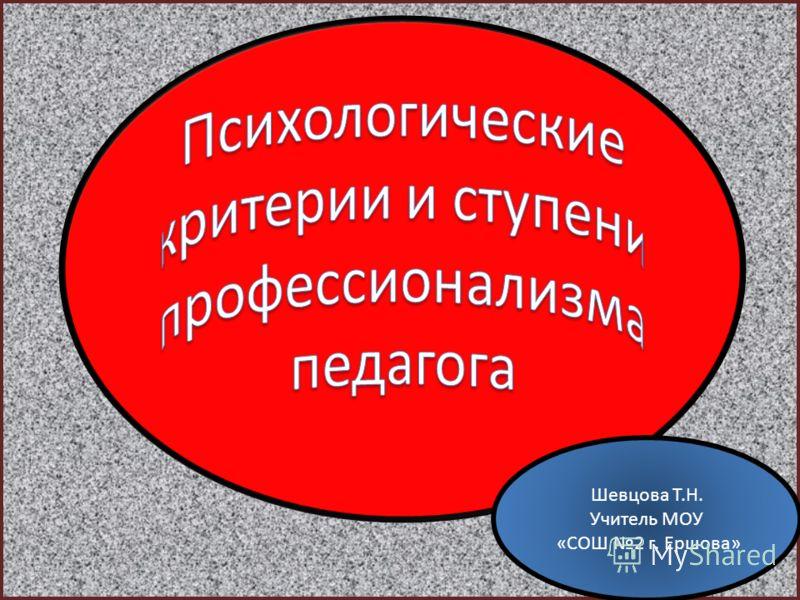 Шевцова Т.Н. Учитель МОУ «СОШ 2 г. Ершова»
