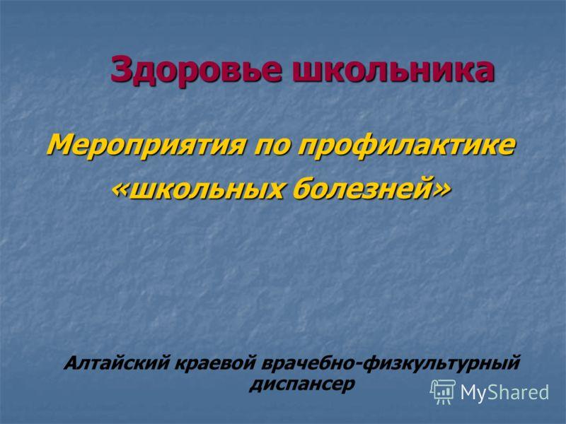 Здоровье школьника Мероприятия по профилактике «школьных болезней» Алтайский краевой врачебно-физкультурный диспансер