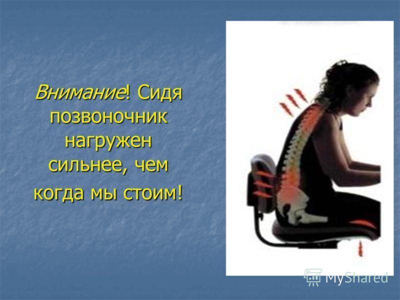 Внимание! Сидя позвоночник нагружен сильнее, чем когда мы стоим!