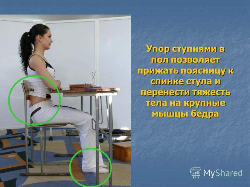 Упор ступнями в пол позволяет прижать поясницу к спинке стула и перенести тяжесть тела на крупные мышцы бедра
