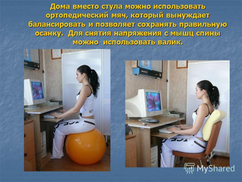 Дома вместо стула можно использовать ортопедический мяч, который вынуждает балансировать и позволяет сохранять правильную осанку. Для снятия напряжения с мышц спины можно использовать валик.