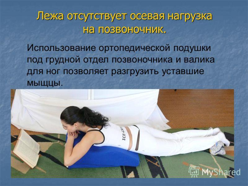 Лежа отсутствует осевая нагрузка на позвоночник. Использование ортопедической подушки под грудной отдел позвоночника и валика для ног позволяет разгрузить уставшие мыщцы.