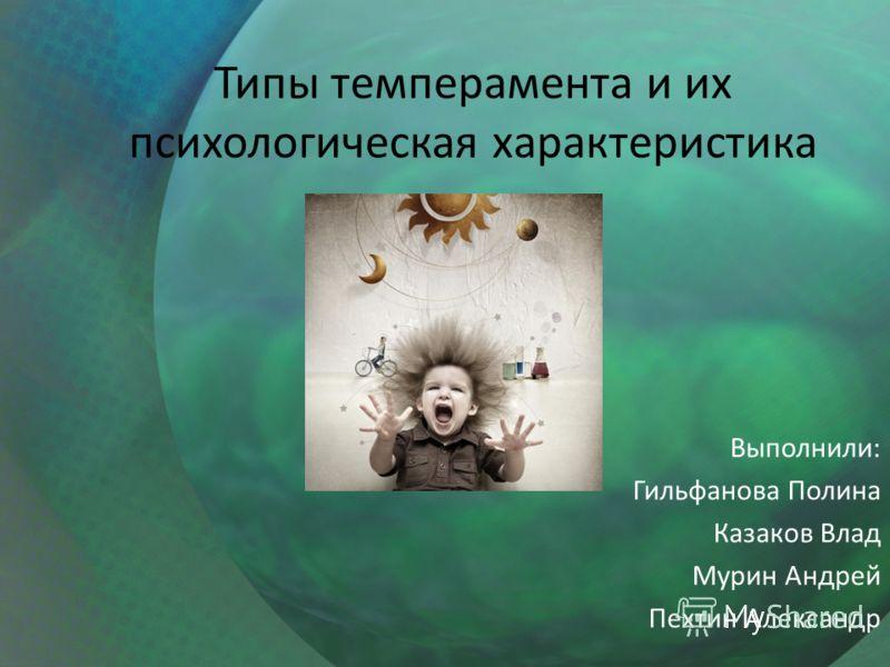 Типы темперамента и их психологическая характеристика Выполнили: Гильфанова Полина Казаков Влад Мурин Андрей Пехтин Александр