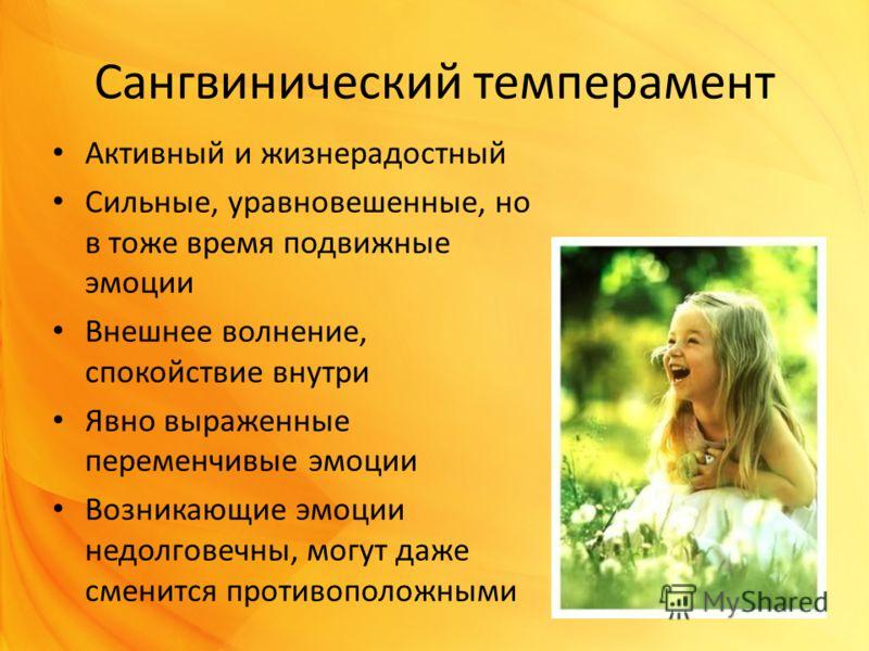 Сангвинический темперамент Активный и жизнерадостный Сильные, уравновешенные, но в тоже время подвижные эмоции Внешнее волнение, спокойствие внутри Явно выраженные переменчивые эмоции Возникающие эмоции недолговечны, могут даже сменится противоположн