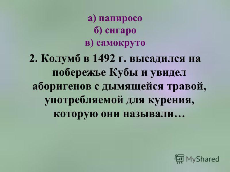 а) папиросо б) сигаро в) самокруто 2. Колумб в 1492 г. высадился на побережье Кубы и увидел аборигенов с дымящейся травой, употребляемой для курения, которую они называли…