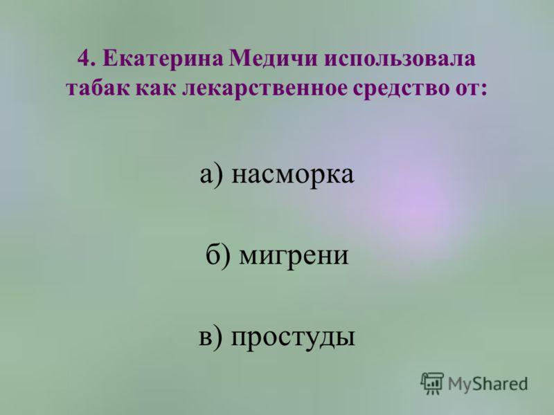 4. Екатерина Медичи использовала табак как лекарственное средство от: а) насморка б) мигрени в) простуды