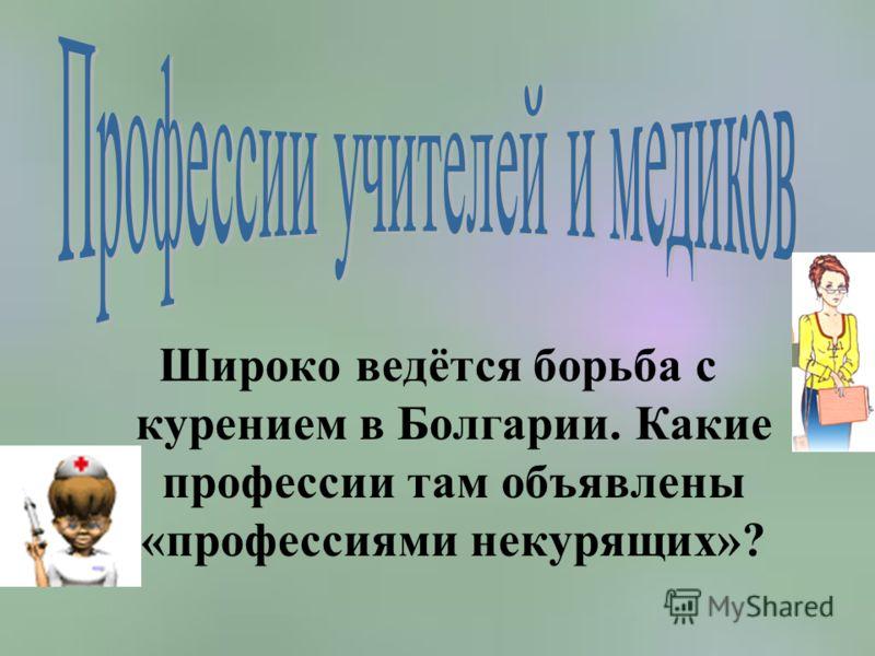 Широко ведётся борьба с курением в Болгарии. Какие профессии там объявлены «профессиями некурящих»?
