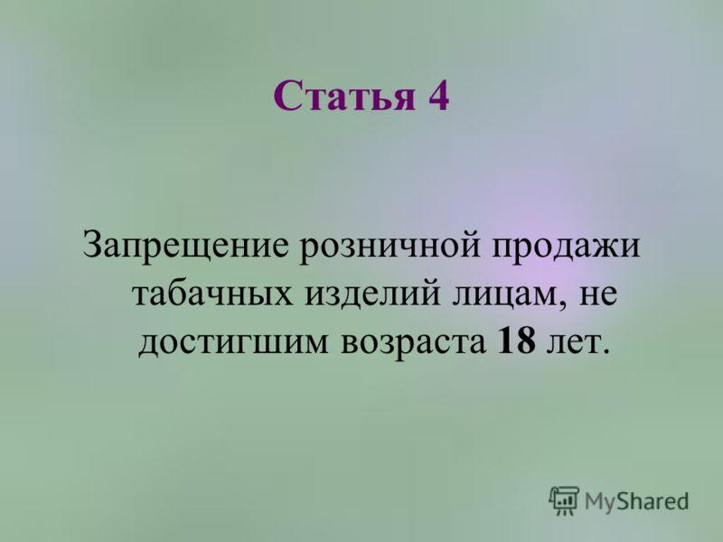 Статья 4 Запрещение розничной продажи табачных изделий лицам, не достигшим возраста 18 лет.