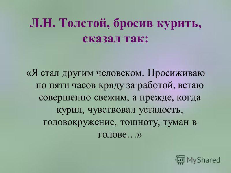 Л.Н. Толстой, бросив курить, сказал так: «Я стал другим человеком. Просиживаю по пяти часов кряду за работой, встаю совершенно свежим, а прежде, когда курил, чувствовал усталость, головокружение, тошноту, туман в голове…»