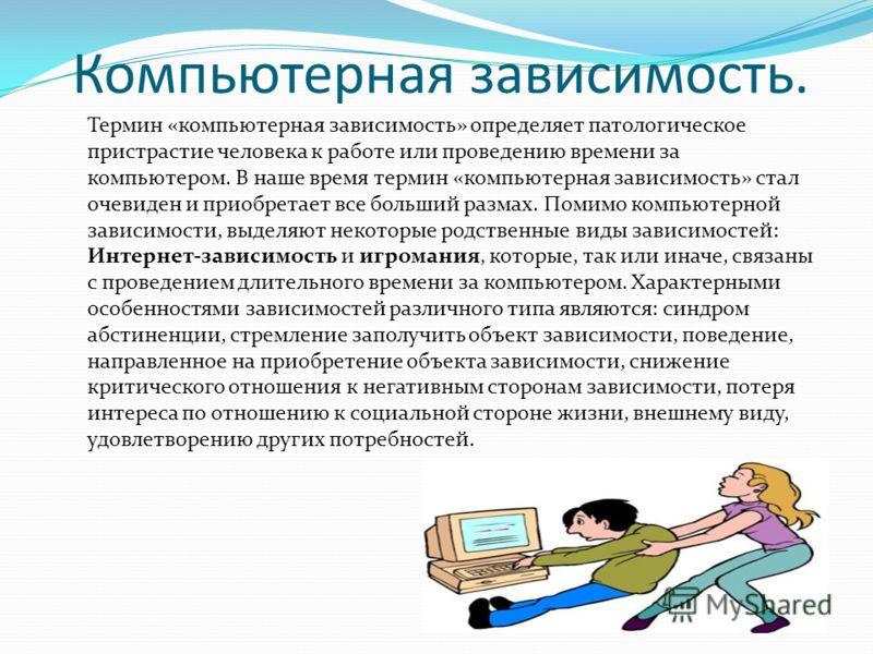 Компьютерная зависимость. Термин «компьютерная зависимость» определяет патологическое пристрастие человека к работе или проведению времени за компьютером. В наше время термин «компьютерная зависимость» стал очевиден и приобретает все больший размах.