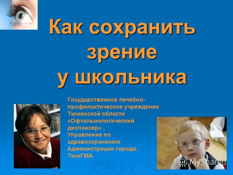 Как сохранить зрение у школьника Государственное лечебно- профилактическое учреждение Тюменской области «Офтальмологический диспансер», Управление по здравоохранению Администрации города, ТюмГМА