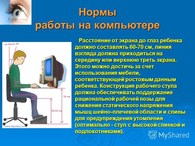 Нормы работы на компьютере Расстояние от экрана до глаз ребенка должно составлять 60-70 см, линия взгляда должна приходиться на середину или верхнюю треть экрана. Этого можно достичь за счет использования мебели, соответствующей ростовым данным ребен