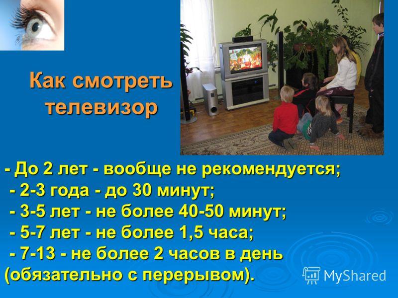 Как смотреть телевизор - До 2 лет - вообще не рекомендуется; - 2-3 года - до 30 минут; - 3-5 лет - не более 40-50 минут; - 5-7 лет - не более 1,5 часа; - 7-13 - не более 2 часов в день (обязательно с перерывом).