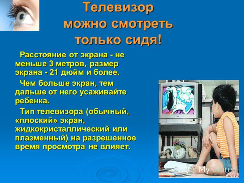 Телевизор можно смотреть только сидя! Расстояние от экрана - не меньше 3 метров, размер экрана - 21 дюйм и более. Чем больше экран, тем дальше от него усаживайте ребенка. Тип телевизора (обычный, «плоский» экран, жидкокристаллический или плазменный)