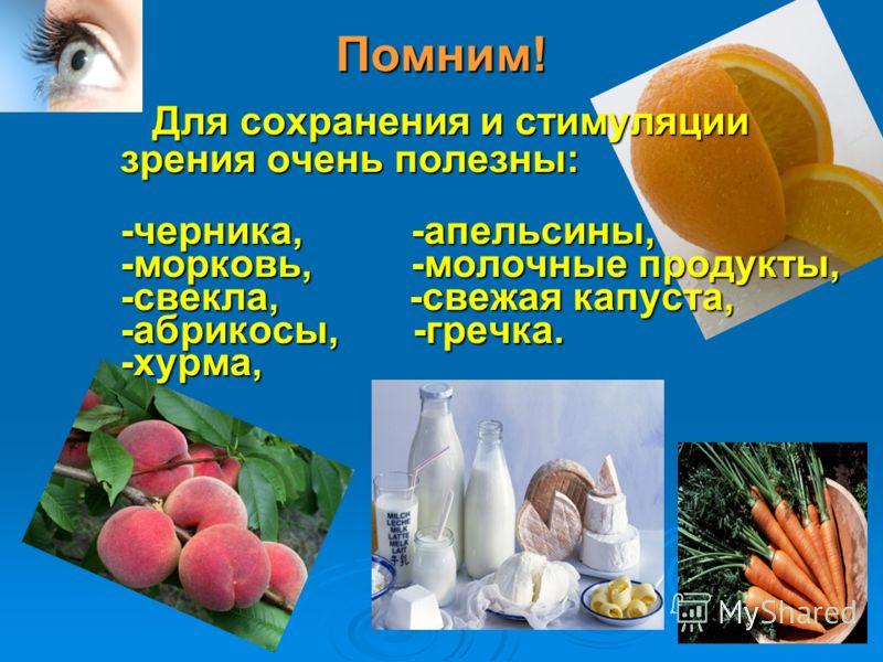 Помним! Для сохранения и стимуляции Для сохранения и стимуляции зрения очень полезны: -черника, -апельсины, -морковь, -молочные продукты, -свекла, -свежая капуста, -абрикосы, -гречка. -хурма,