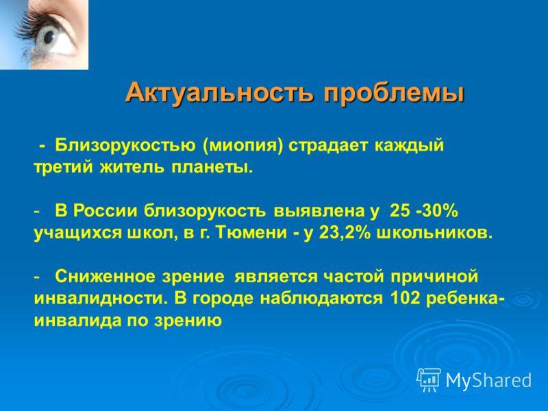 Актуальность проблемы - Близорукостью (миопия) страдает каждый третий житель планеты. - В России близорукость выявлена у 25 -30% учащихся школ, в г. Тюмени - у 23,2% школьников. - Сниженное зрение является частой причиной инвалидности. В городе наблю