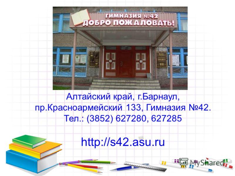 Алтайский край, г.Барнаул, пр.Красноармейский 133, Гимназия 42. Тел.: (3852) 627280, 627285 http://s42.asu.ru