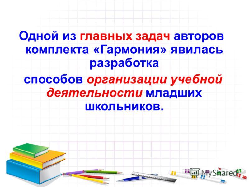 Одной из главных задач авторов комплекта «Гармония» явилась разработка способов организации учебной деятельности младших школьников.