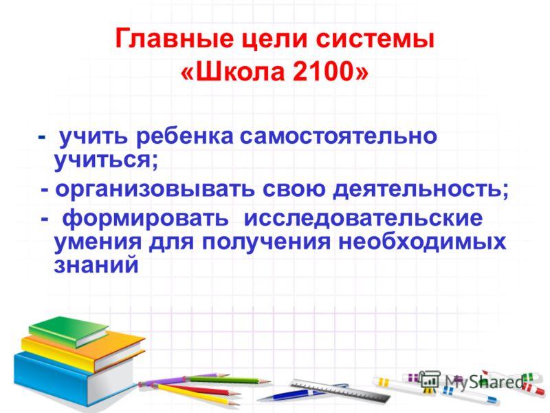 Главные цели системы «Школа 2100» - учить ребенка самостоятельно учиться; - организовывать свою деятельность; - формировать исследовательские умения для получения необходимых знаний
