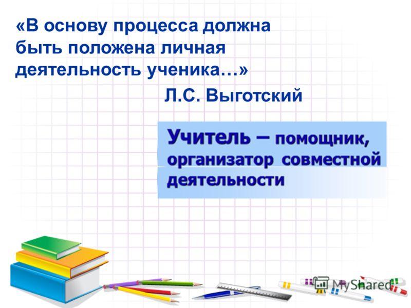 «В основу процесса должна быть положена личная деятельность ученика…» Л.С. Выготский