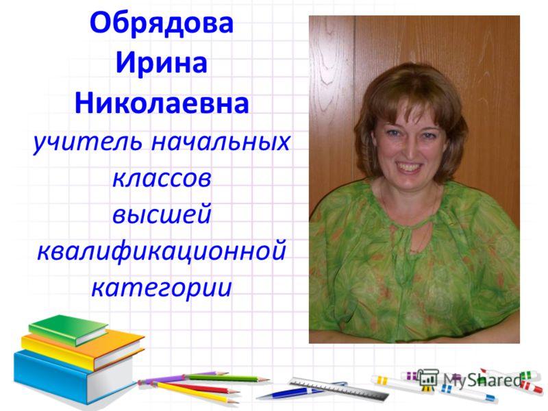 Обрядова Ирина Николаевна учитель начальных классов высшей квалификационной категории
