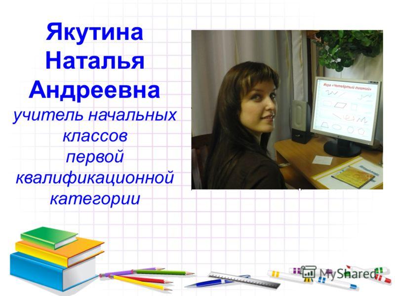 Якутина Наталья Андреевна учитель начальных классов первой квалификационной категории