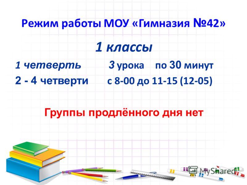 Режим работы МОУ «Гимназия 42» 1 классы 1 четверть 3 урока по 30 минут 2 - 4 четверти с 8-00 до 11-15 (12-05) Группы продлённого дня нет