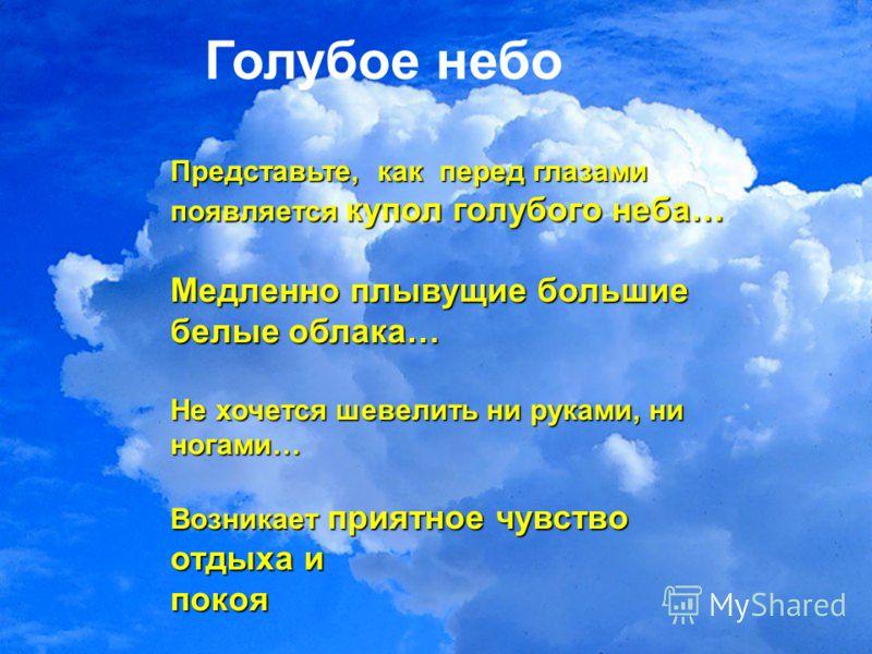 Голубое небо Представьте, как перед глазами появляется купол голубого неба… Медленно плывущие большие белые облака… Не хочется шевелить ни руками, ни ногами… Возникает приятное чувство отдыха и покоя